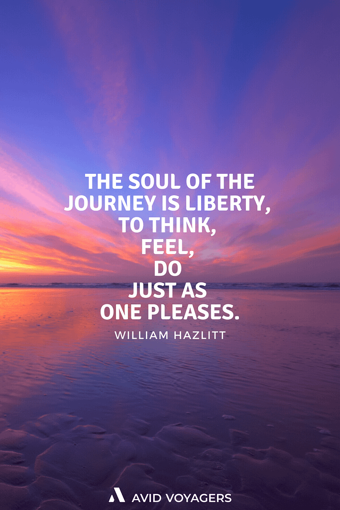 Inspirational Travel Quotes To Feed Your Wanderlust | The soul of the journey is liberty to think feel do just as one pleases. -William Hazlitt