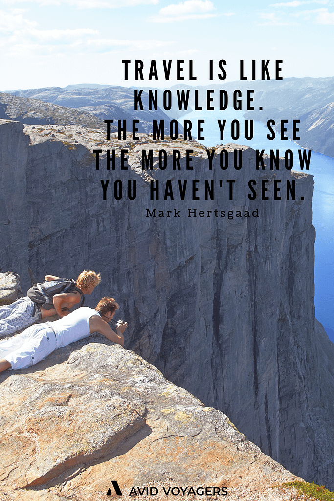 Inspirational Travel Quotes To Feed Your Wanderlust | Travel is like knowledge. The more you see the more you know you haven't seen. - Mark Hertsgaad