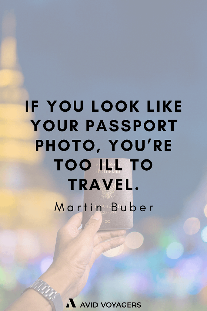 Inspirational Travel Quotes To Feed Your Wanderlust | If you look like your passport photo you're too ill to travel. - Martin Buber